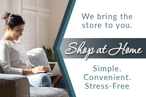 Shop at home - let us bring the store to you - Simple. Convenient. Stress-Free